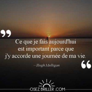 Ce que je fais aujourd'hui est important parce que j'y accorde une journée de ma vie, citation hugh mulligan, citation approbation des autres, citation motivation, citation confiance en soi, citation pour se motiver, citation atteinte objectif, citation passer à l'action, citation osez briller, citation la solution est en vous